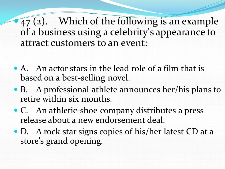 47 (2).Which of the following is an example of a business using a celebrity s appearance to attract customers to an event: A.An actor stars in the lead role of a film that is based on a best-selling novel.