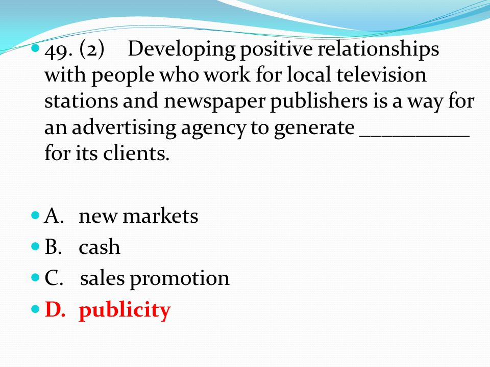 49.(2) Developing positive relationships with people who work for local television stations and newspaper publishers is a way for an advertising agency to generate __________ for its clients.