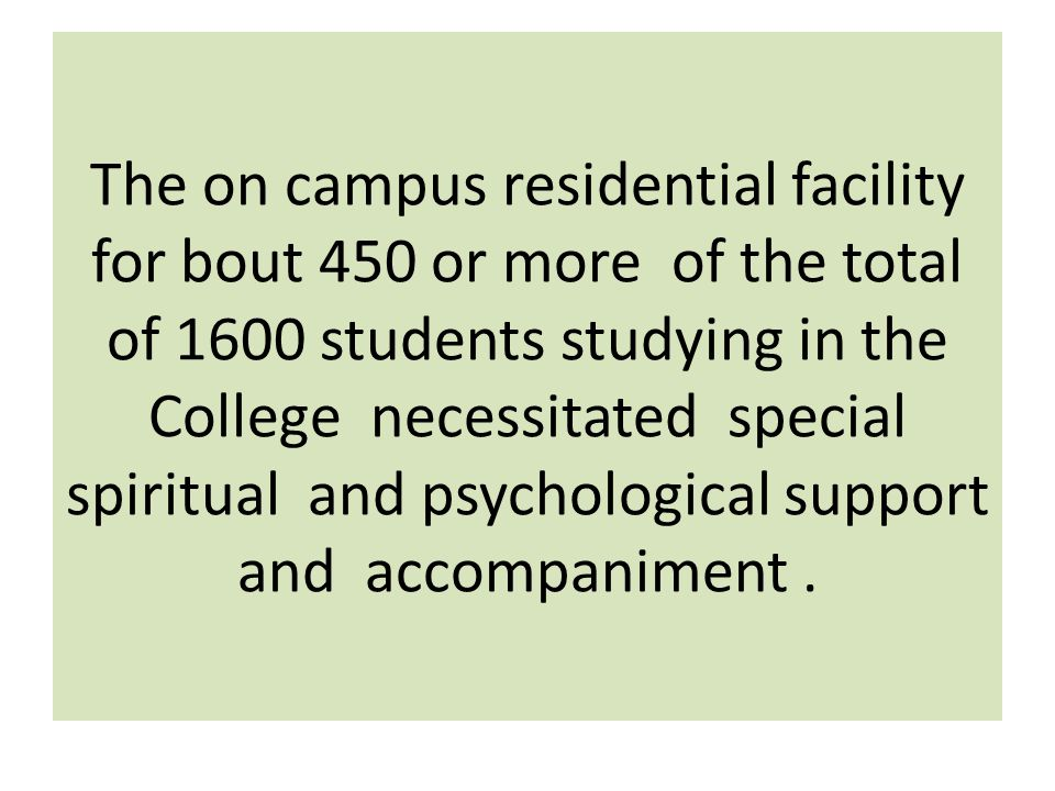 The on campus residential facility for bout 450 or more of the total of 1600 students studying in the College necessitated special spiritual and psych