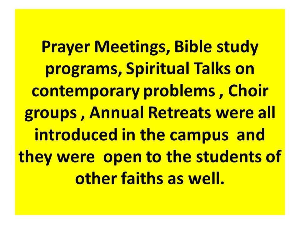 Prayer Meetings, Bible study programs, Spiritual Talks on contemporary problems, Choir groups, Annual Retreats were all introduced in the campus and t