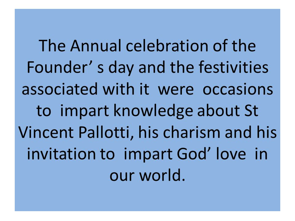 The Annual celebration of the Founder' s day and the festivities associated with it were occasions to impart knowledge about St Vincent Pallotti, his charism and his invitation to impart God' love in our world.