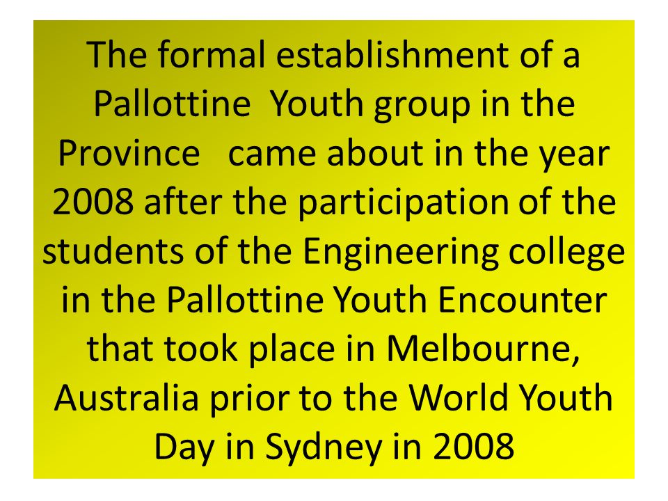 The formal establishment of a Pallottine Youth group in the Province came about in the year 2008 after the participation of the students of the Engineering college in the Pallottine Youth Encounter that took place in Melbourne, Australia prior to the World Youth Day in Sydney in 2008