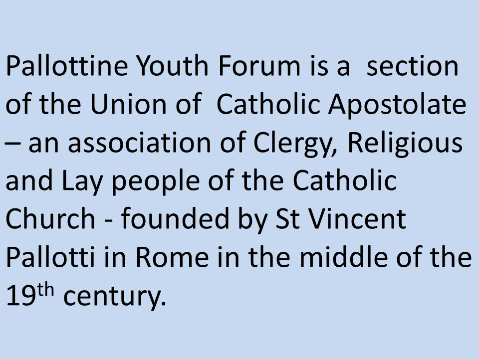 Pallottine Youth Forum is a section of the Union of Catholic Apostolate – an association of Clergy, Religious and Lay people of the Catholic Church -