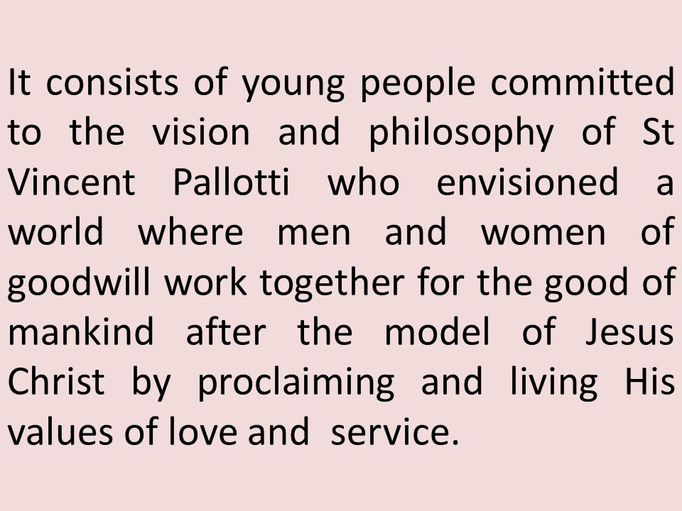 It consists of young people committed to the vision and philosophy of St Vincent Pallotti who envisioned a world where men and women of goodwill work together for the good of mankind after the model of Jesus Christ by proclaiming and living His values of love and service.