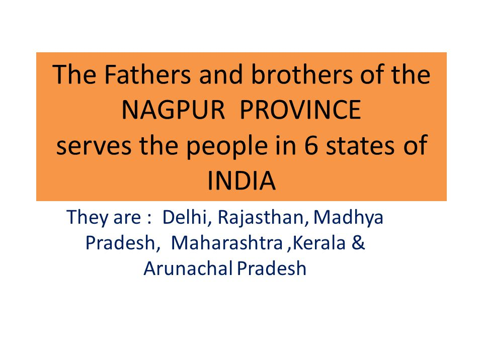 The Fathers and brothers of the NAGPUR PROVINCE serves the people in 6 states of INDIA They are : Delhi, Rajasthan, Madhya Pradesh, Maharashtra,Kerala & Arunachal Pradesh