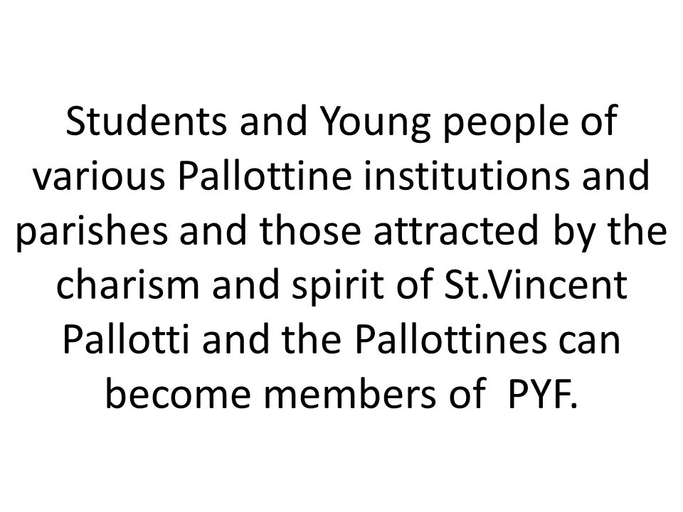 Students and Young people of various Pallottine institutions and parishes and those attracted by the charism and spirit of St.Vincent Pallotti and the Pallottines can become members of PYF.
