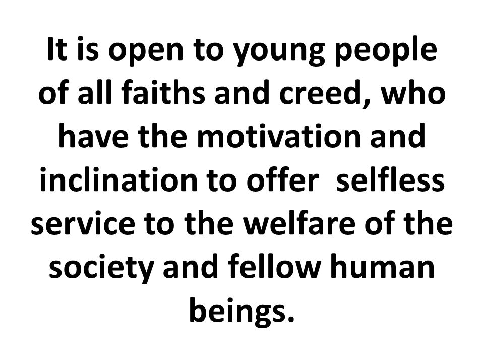 It is open to young people of all faiths and creed, who have the motivation and inclination to offer selfless service to the welfare of the society and fellow human beings.