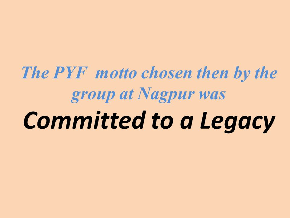 The PYF motto chosen then by the group at Nagpur was Committed to a Legacy