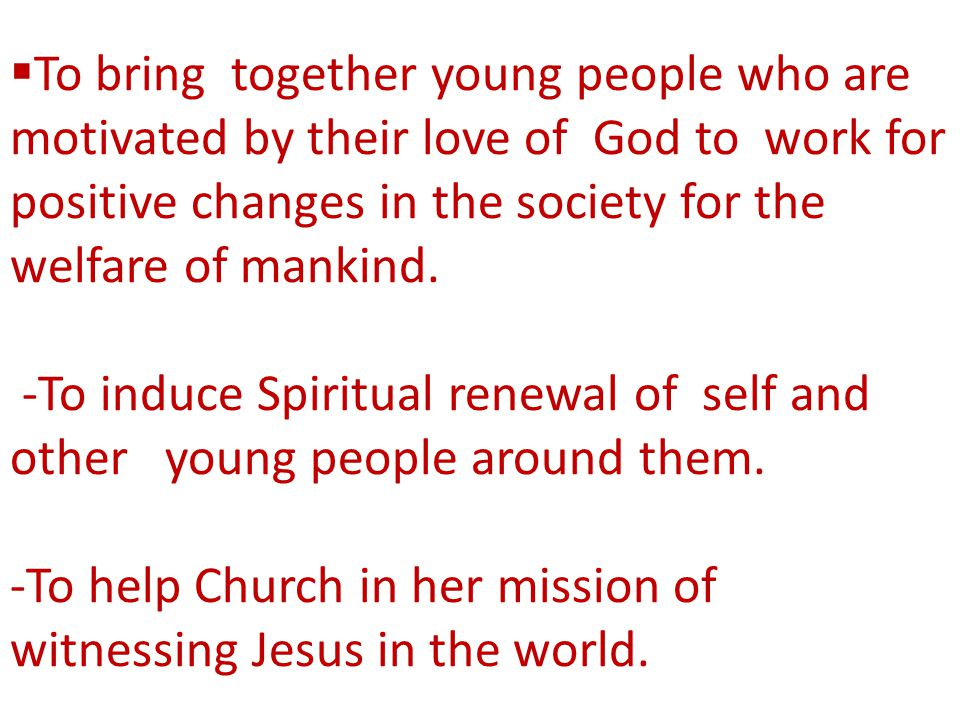  To bring together young people who are motivated by their love of God to work for positive changes in the society for the welfare of mankind. -To in