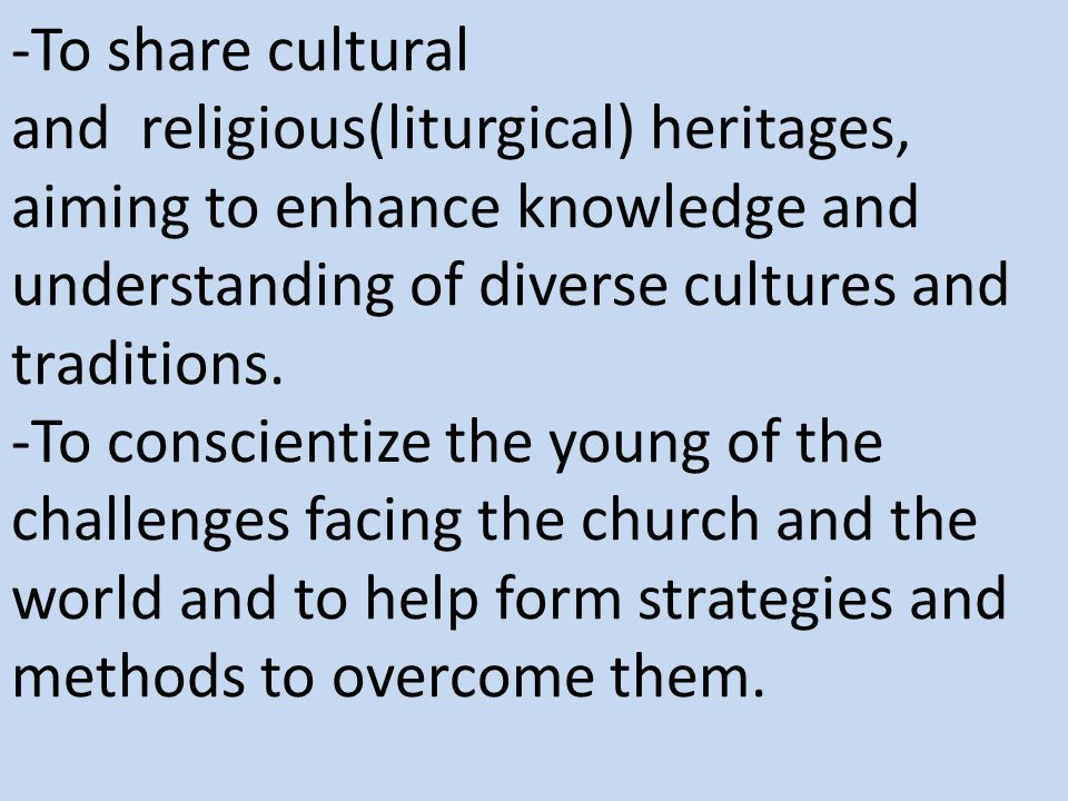 -To share cultural and religious(liturgical) heritages, aiming to enhance knowledge and understanding of diverse cultures and traditions. -To conscien
