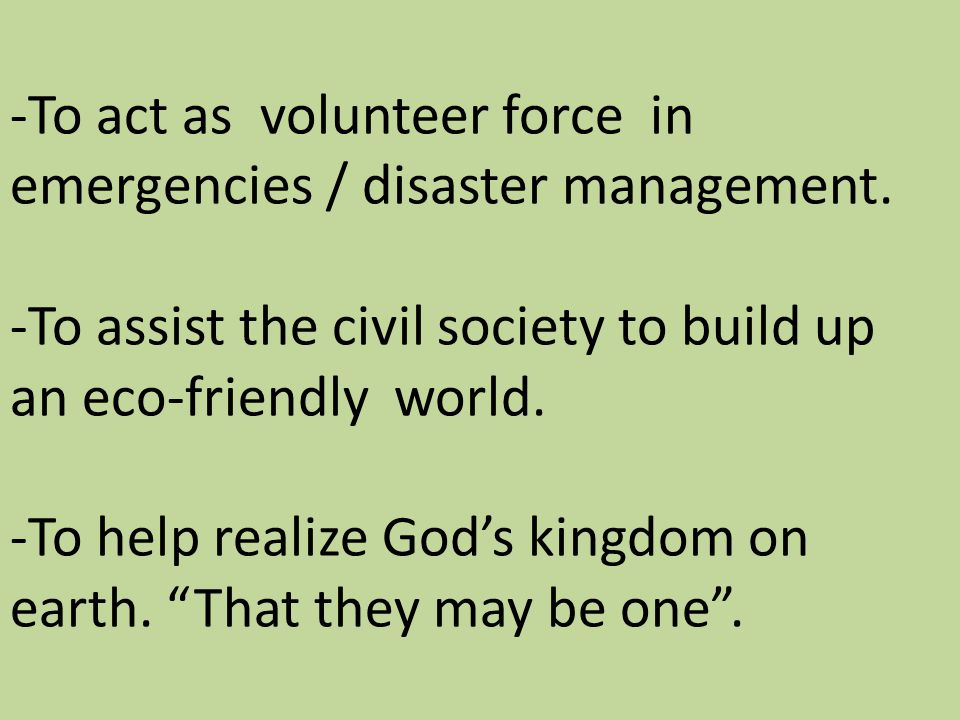-To act as volunteer force in emergencies / disaster management. -To assist the civil society to build up an eco-friendly world. -To help realize God'