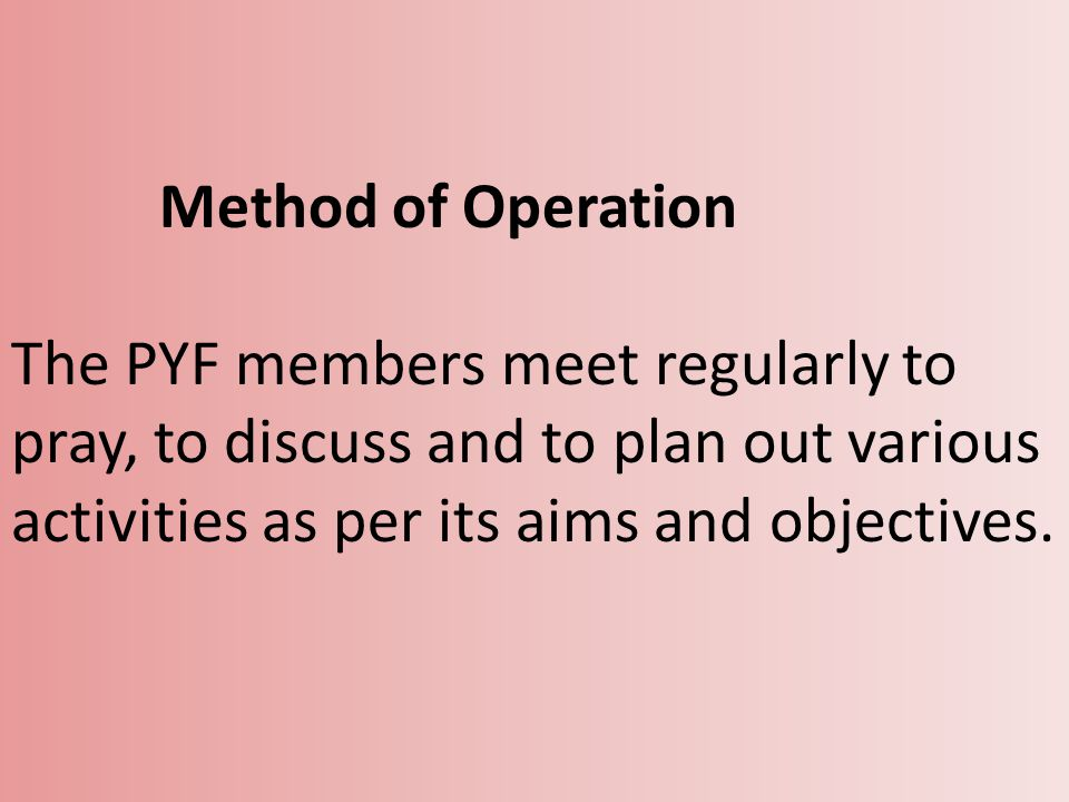 Method of Operation The PYF members meet regularly to pray, to discuss and to plan out various activities as per its aims and objectives.