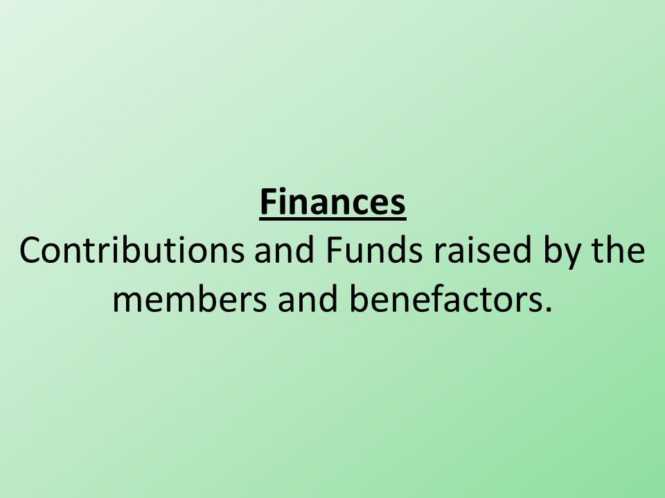 Finances Contributions and Funds raised by the members and benefactors.