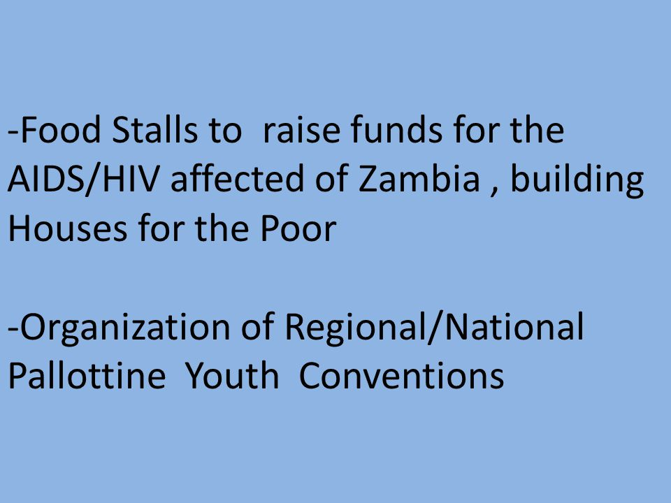 -Food Stalls to raise funds for the AIDS/HIV affected of Zambia, building Houses for the Poor -Organization of Regional/National Pallottine Youth Conv