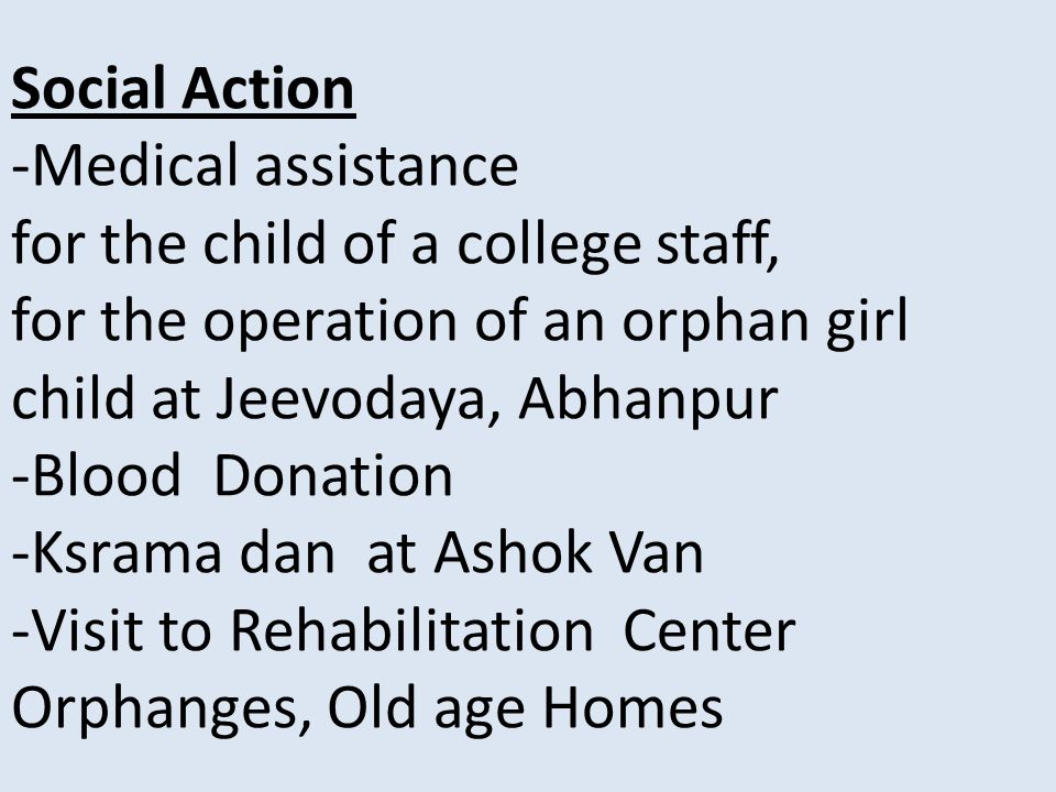 Social Action -Medical assistance for the child of a college staff, for the operation of an orphan girl child at Jeevodaya, Abhanpur -Blood Donation -Ksrama dan at Ashok Van -Visit to Rehabilitation Center Orphanges, Old age Homes
