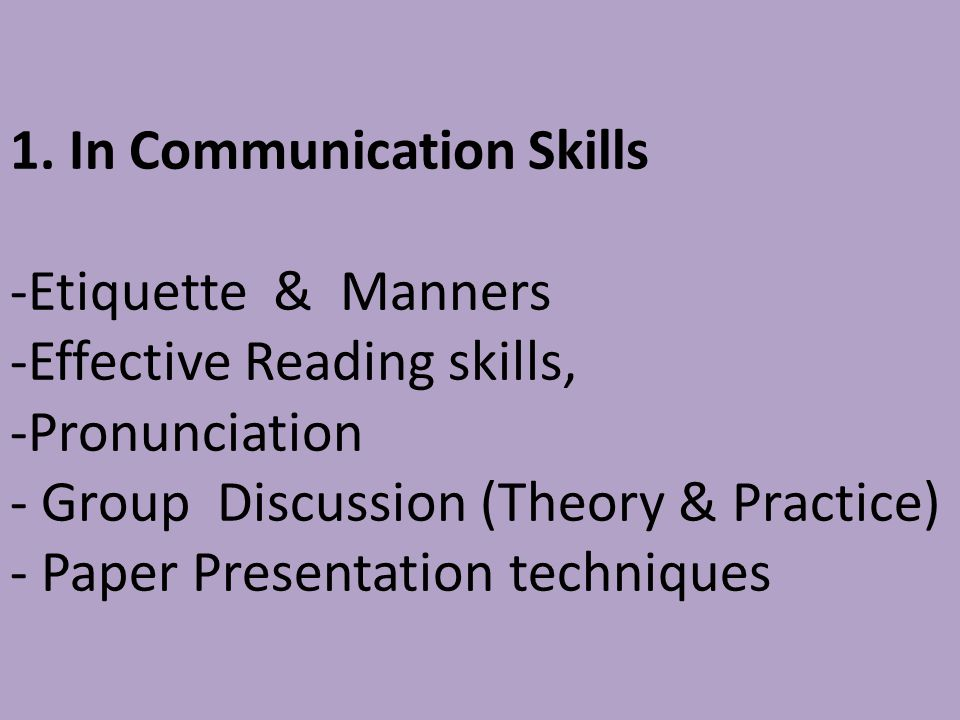 1. In Communication Skills -Etiquette & Manners -Effective Reading skills, -Pronunciation - Group Discussion (Theory & Practice) - Paper Presentation