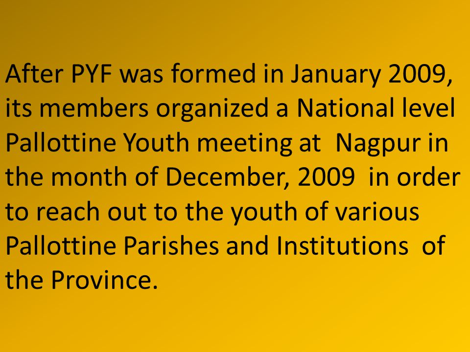 After PYF was formed in January 2009, its members organized a National level Pallottine Youth meeting at Nagpur in the month of December, 2009 in order to reach out to the youth of various Pallottine Parishes and Institutions of the Province.
