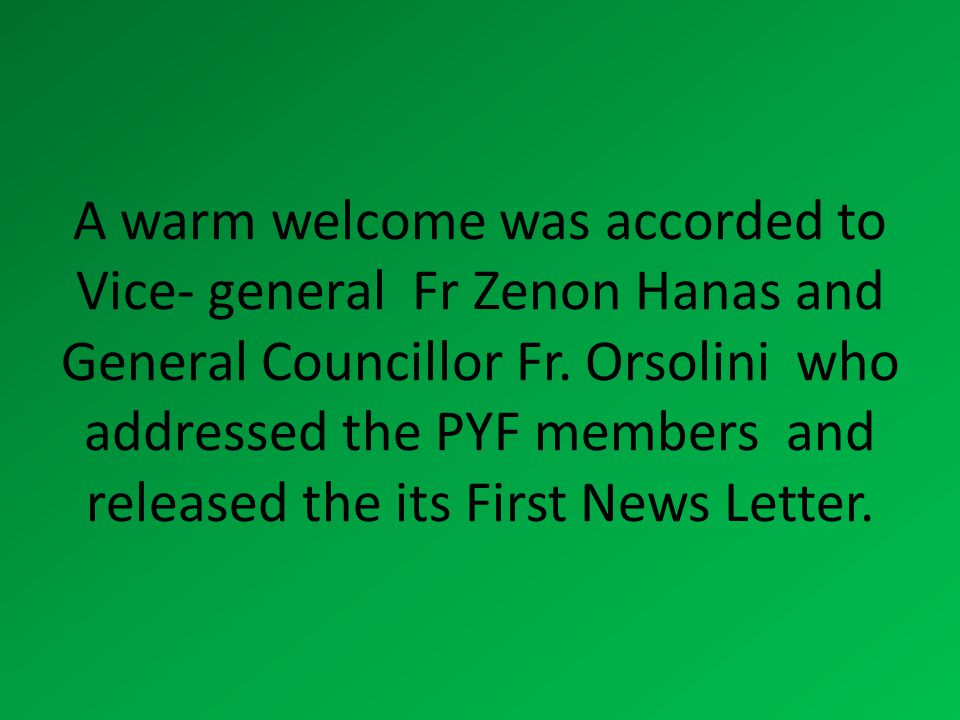 A warm welcome was accorded to Vice- general Fr Zenon Hanas and General Councillor Fr. Orsolini who addressed the PYF members and released the its Fir