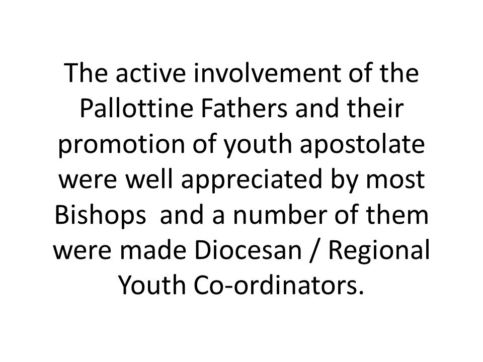 The active involvement of the Pallottine Fathers and their promotion of youth apostolate were well appreciated by most Bishops and a number of them we
