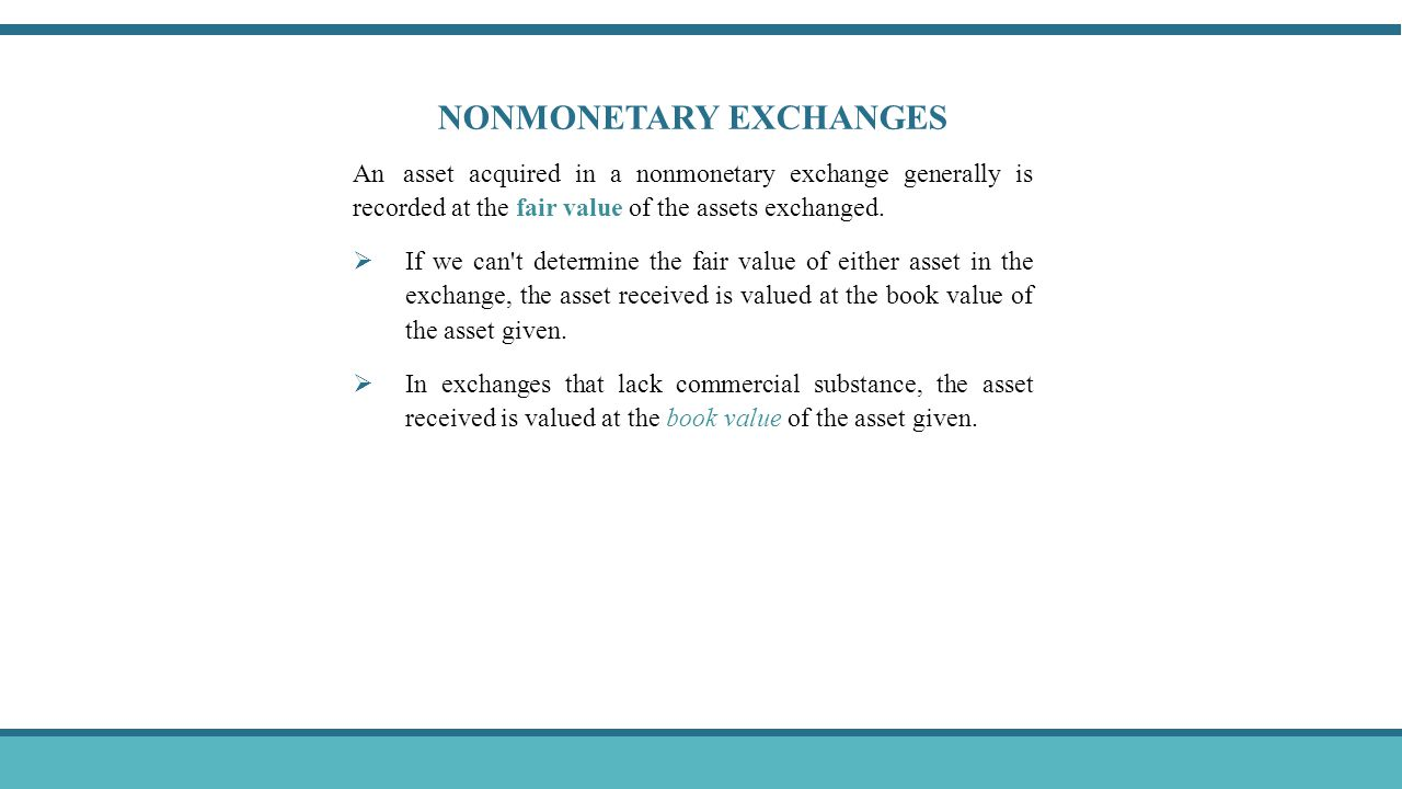 NONMONETARY EXCHANGES An asset acquired in a nonmonetary exchange generally is recorded at the fair value of the assets exchanged.  If we can't deter