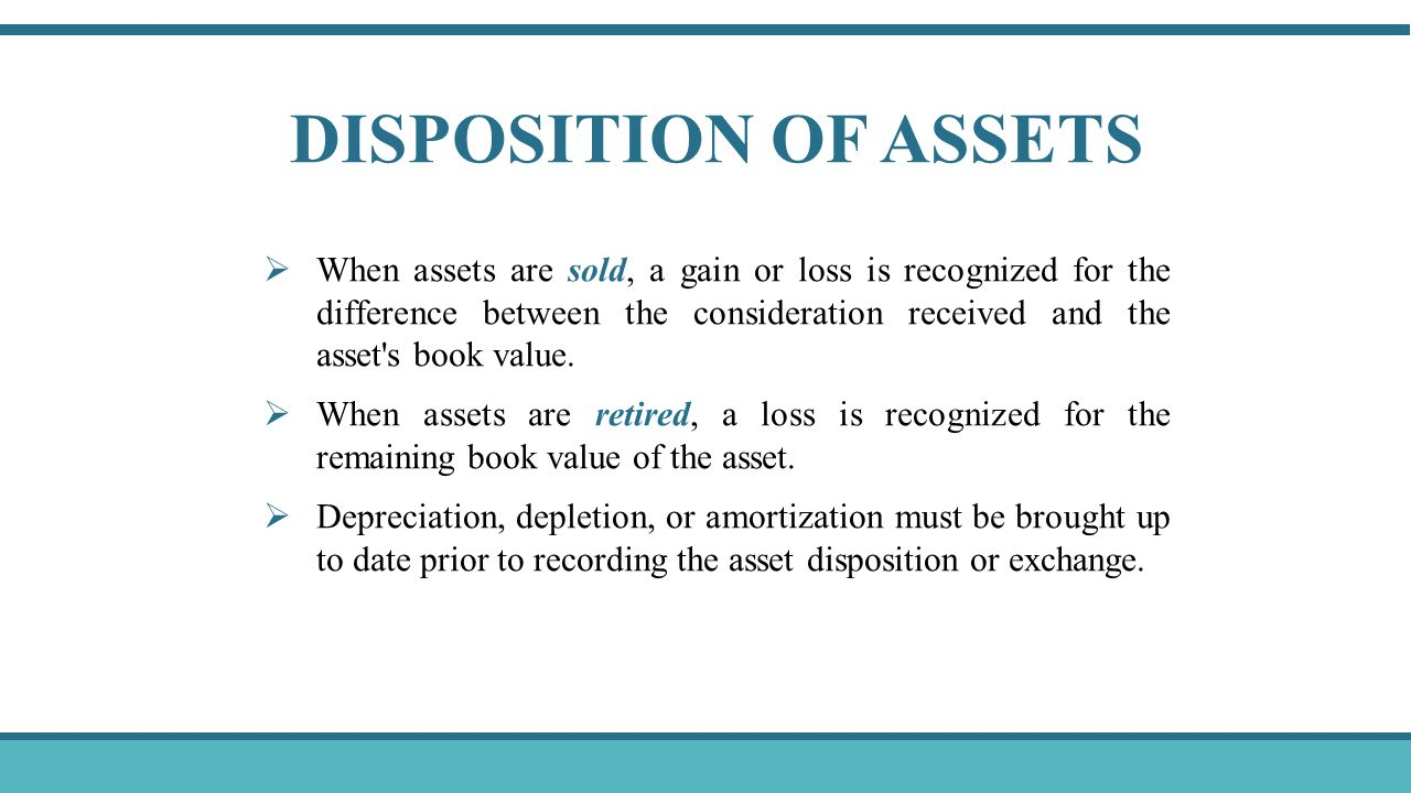 DISPOSITION OF ASSETS  When assets are sold, a gain or loss is recognized for the difference between the consideration received and the asset s book value.