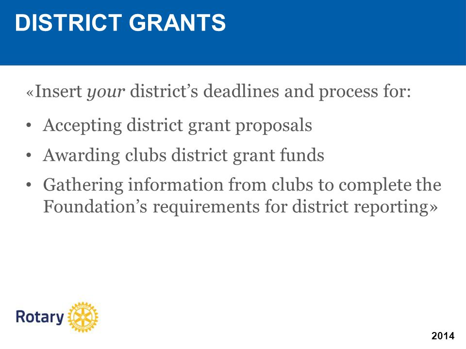 2014 « Insert your district's deadlines and process for: Accepting district grant proposals Awarding clubs district grant funds Gathering information from clubs to complete the Foundation's requirements for district reporting» DISTRICT GRANTS