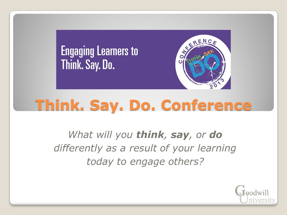 What will you think, say, or do differently as a result of your learning today to engage others? Think. Say. Do. Conference