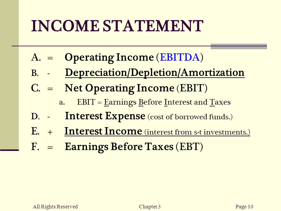 All Rights ReservedChapter 3Page 10 INCOME STATEMENT  = Operating Income (EBITDA)  - Depreciation/Depletion/Amortization  = Net Operating Income ( EBIT)  EBIT = Earnings Before Interest and Taxes  - Interest Expense (cost of borrowed funds.)  + Interest Income (interest from s-t investments.)  = Earnings Before Taxes (EBT)