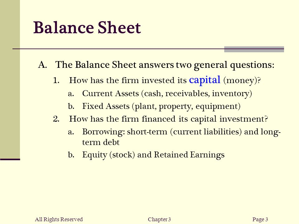 All Rights ReservedChapter 3Page 3 Balance Sheet  The Balance Sheet answers two general questions:  How has the firm invested its capital (money).
