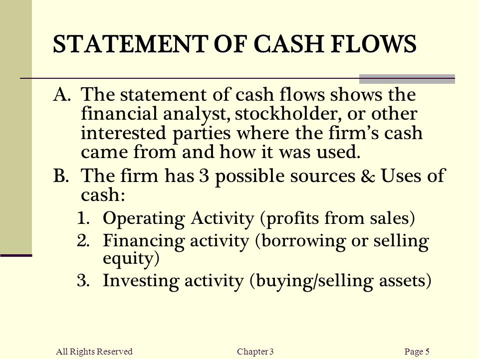 All Rights ReservedChapter 3Page 5 STATEMENT OF CASH FLOWS  The statement of cash flows shows the financial analyst, stockholder, or other interested parties where the firm's cash came from and how it was used.