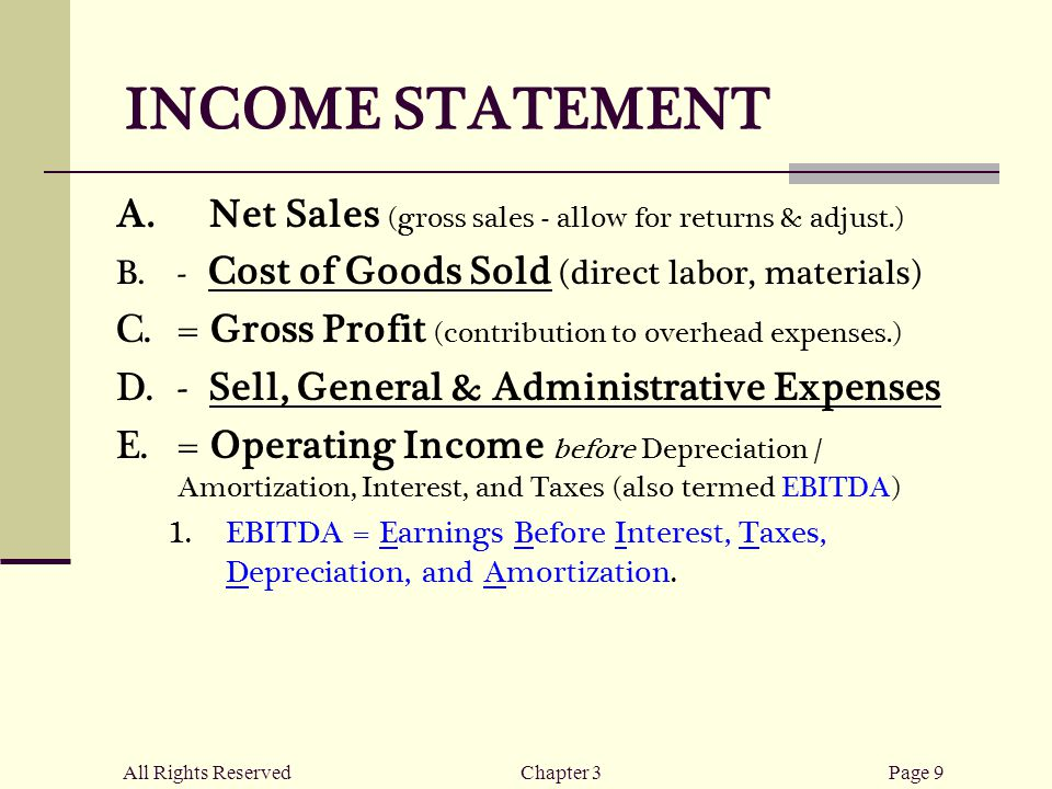 All Rights ReservedChapter 3Page 9 INCOME STATEMENT  Net Sales (gross sales - allow for returns & adjust.)  - Cost of Goods Sold (direct labor, materials)  = Gross Profit (contribution to overhead expenses.)  - Sell, General & Administrative Expenses  = Operating Income before Depreciation / Amortization, Interest, and Taxes (also termed EBITDA)  EBITDA = Earnings Before Interest, Taxes, Depreciation, and Amortization.