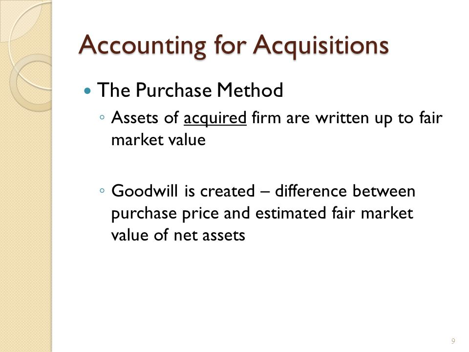 Accounting for Acquisitions The Purchase Method ◦ Assets of acquired firm are written up to fair market value ◦ Goodwill is created – difference between purchase price and estimated fair market value of net assets 9
