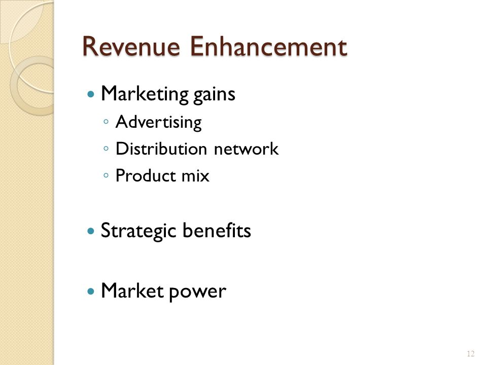 Revenue Enhancement Marketing gains ◦ Advertising ◦ Distribution network ◦ Product mix Strategic benefits Market power 12