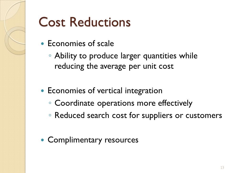 Cost Reductions Economies of scale ◦ Ability to produce larger quantities while reducing the average per unit cost Economies of vertical integration ◦ Coordinate operations more effectively ◦ Reduced search cost for suppliers or customers Complimentary resources 13