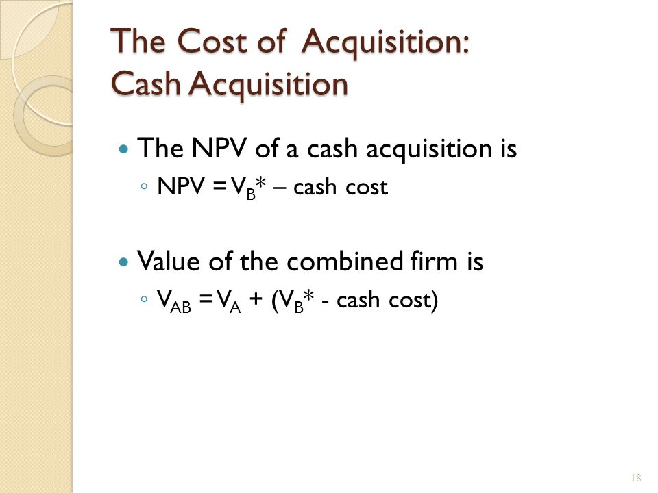 The Cost of Acquisition: Cash Acquisition The NPV of a cash acquisition is ◦ NPV = V B * – cash cost Value of the combined firm is ◦ V AB = V A + (V B * - cash cost) 18
