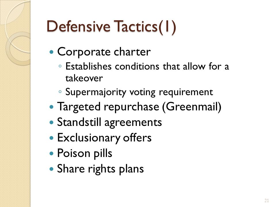 Defensive Tactics(1) Corporate charter ◦ Establishes conditions that allow for a takeover ◦ Supermajority voting requirement Targeted repurchase (Greenmail) Standstill agreements Exclusionary offers Poison pills Share rights plans 21