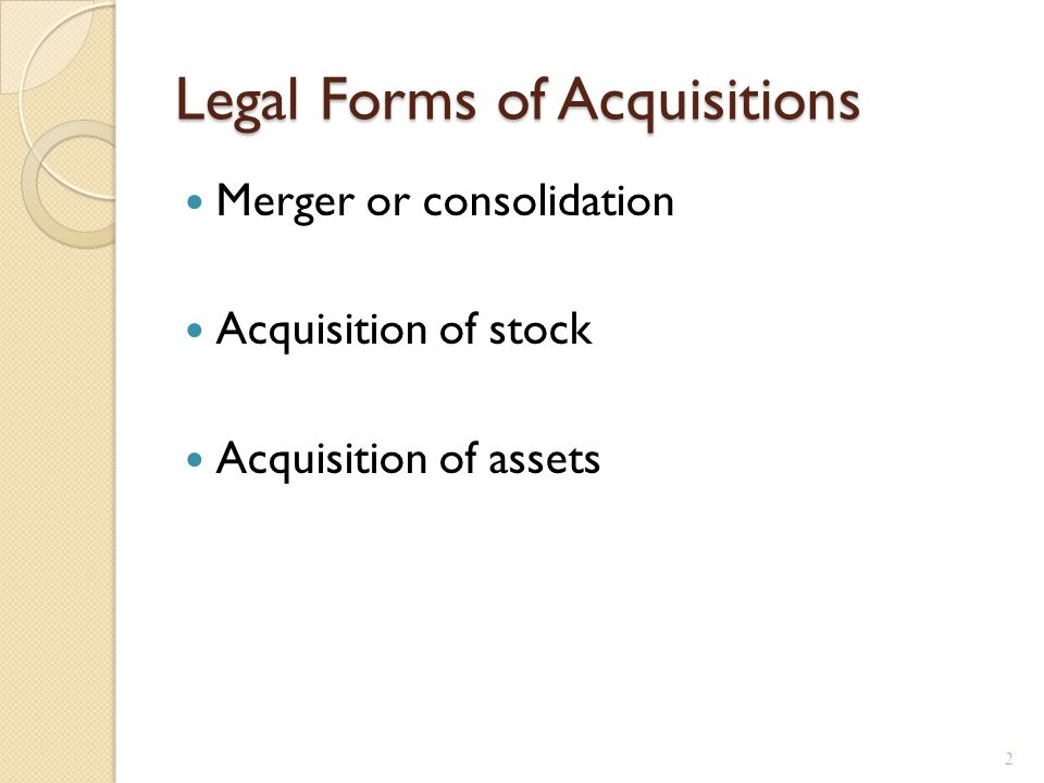 Merger versus Consolidation Merger ◦ One firm is acquired by another ◦ Acquiring firm retains name and acquired firm ceases to exist Consolidation ◦ Entirely new firm is created from combination of existing firms 3