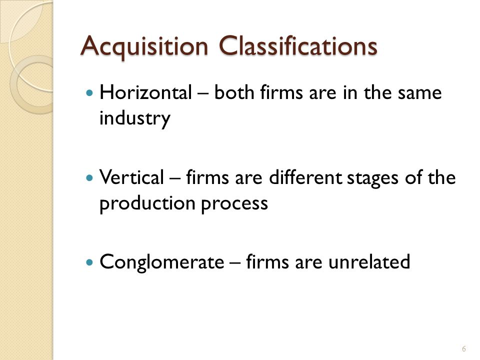 Acquisition Classifications Horizontal – both firms are in the same industry Vertical – firms are different stages of the production process Conglomerate – firms are unrelated 6