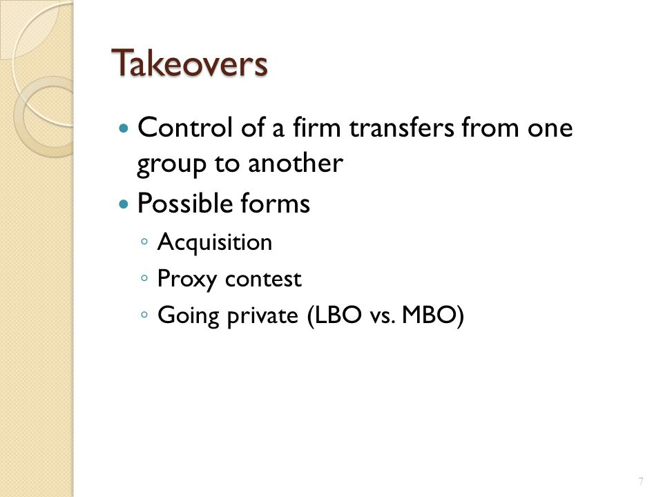 Takeovers Control of a firm transfers from one group to another Possible forms ◦ Acquisition ◦ Proxy contest ◦ Going private (LBO vs.