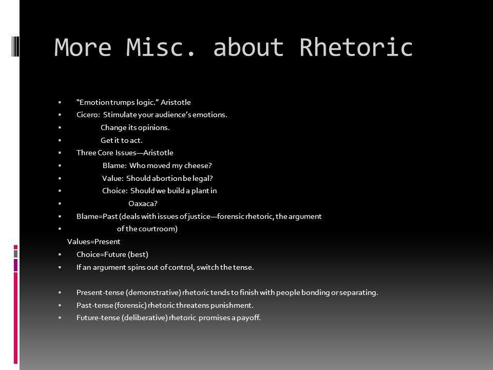 """More Misc. about Rhetoric  """"Emotion trumps logic."""" Aristotle  Cicero: Stimulate your audience's emotions.  Change its opinions.  Get it to act. """