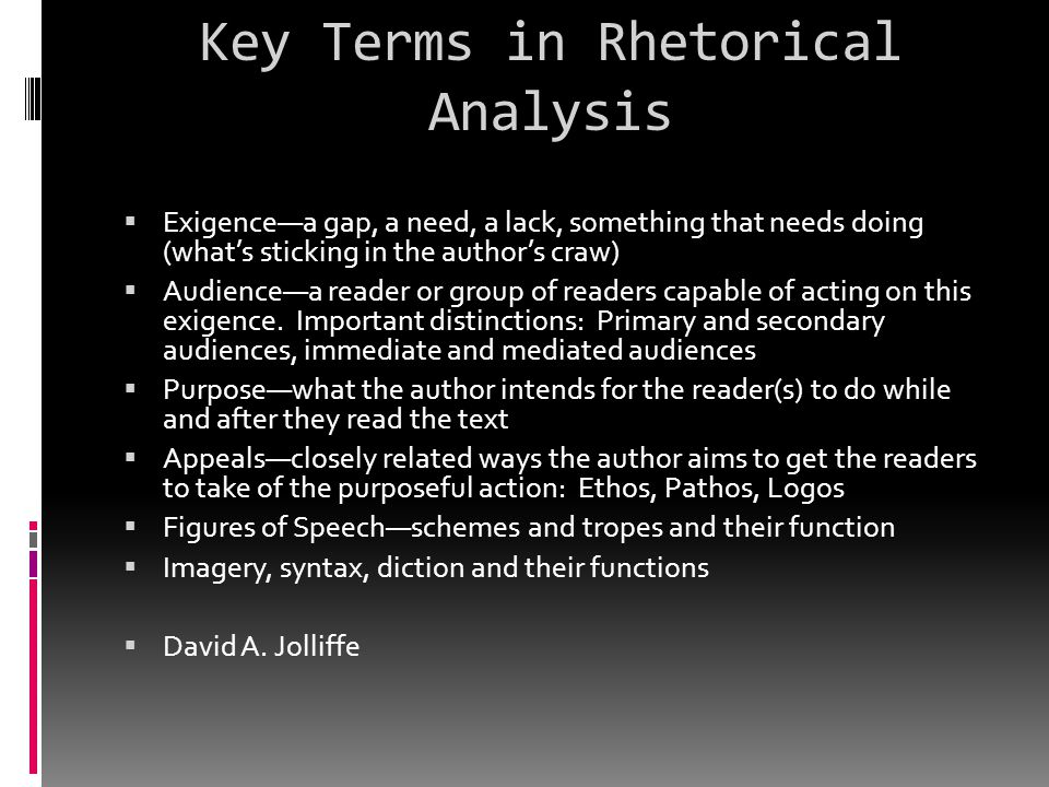 Key Terms in Rhetorical Analysis  Exigence—a gap, a need, a lack, something that needs doing (what's sticking in the author's craw)  Audience—a read