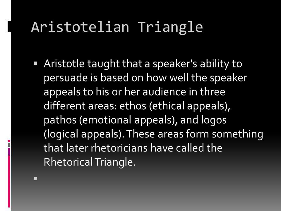 Aristotelian Triangle  Aristotle taught that a speaker's ability to persuade is based on how well the speaker appeals to his or her audience in three