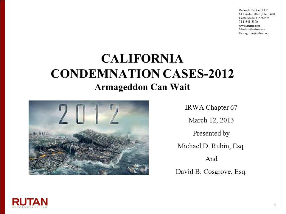 1 CALIFORNIA CONDEMNATION CASES-2012 Armageddon Can Wait IRWA Chapter 67 March 12, 2013 Presented by Michael D. Rubin, Esq. And David B. Cosgrove, Esq