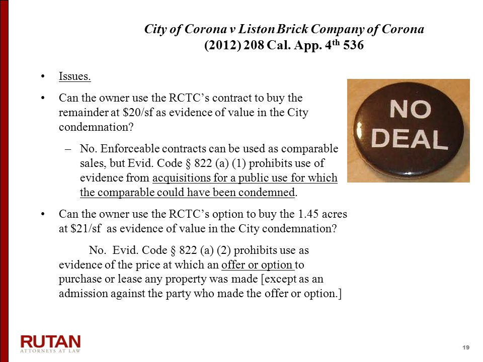 19 City of Corona v Liston Brick Company of Corona (2012) 208 Cal. App. 4 th 536 Issues. Can the owner use the RCTC's contract to buy the remainder at