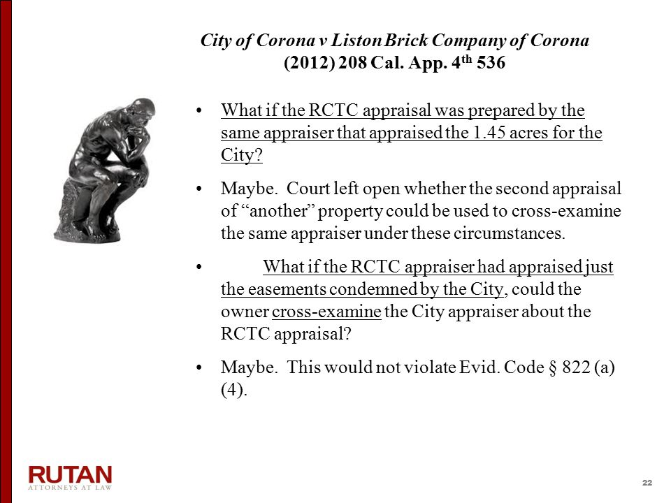 22 City of Corona v Liston Brick Company of Corona (2012) 208 Cal. App. 4 th 536 What if the RCTC appraisal was prepared by the same appraiser that ap