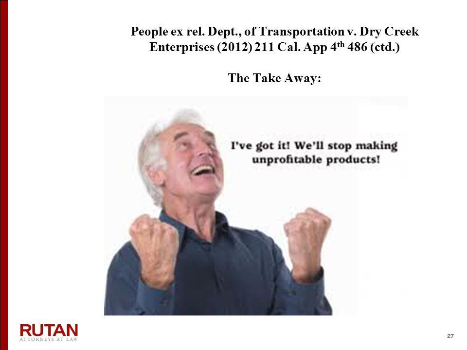 27 People ex rel. Dept., of Transportation v. Dry Creek Enterprises (2012) 211 Cal. App 4 th 486 (ctd.) The Take Away: