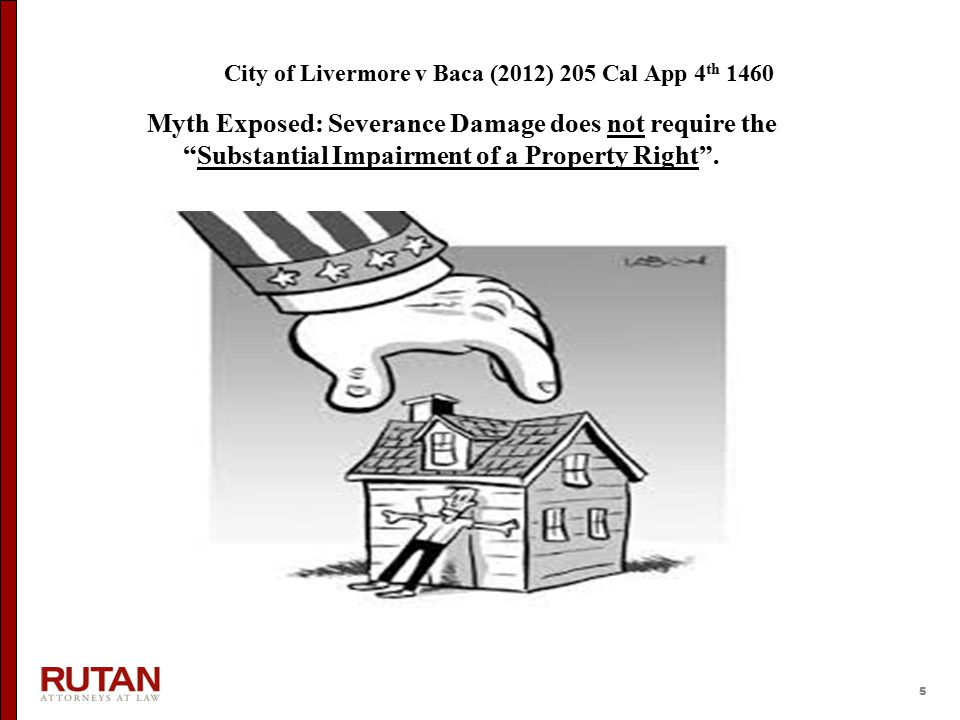 5 City of Livermore v Baca (2012) 205 Cal App 4 th 1460 Myth Exposed: Severance Damage does not require the Substantial Impairment of a Property Right .