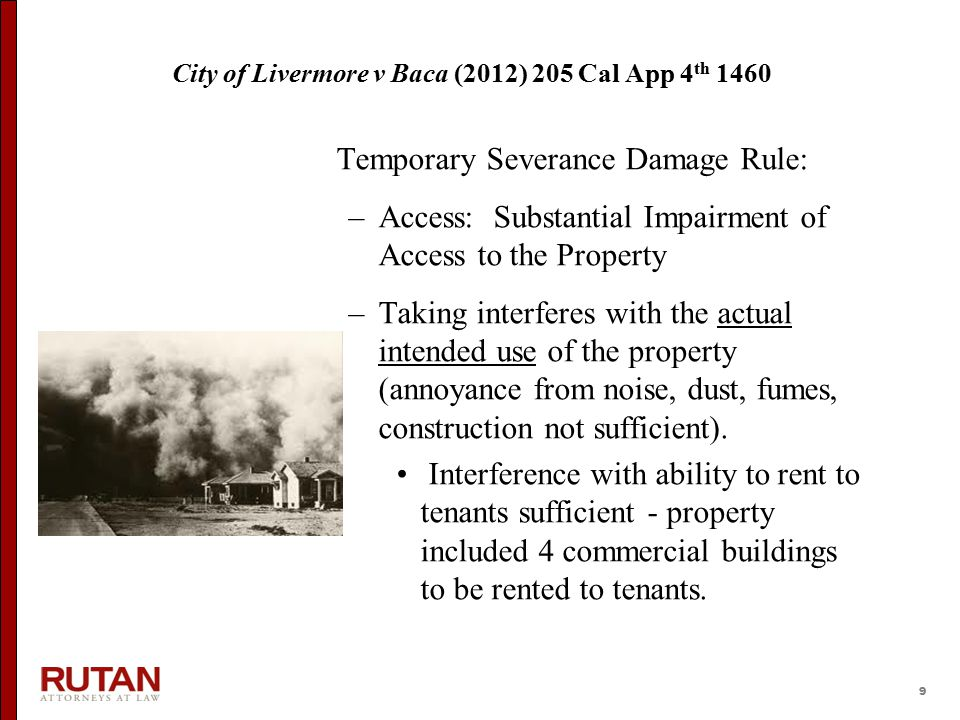 9 City of Livermore v Baca (2012) 205 Cal App 4 th 1460 Temporary Severance Damage Rule: –Access: Substantial Impairment of Access to the Property –Ta