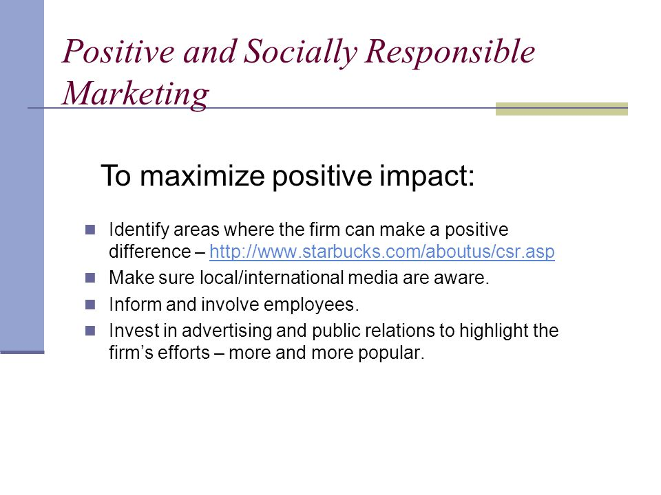 Positive and Socially Responsible Marketing Identify areas where the firm can make a positive difference – http://www.starbucks.com/aboutus/csr.asphttp://www.starbucks.com/aboutus/csr.asp Make sure local/international media are aware.