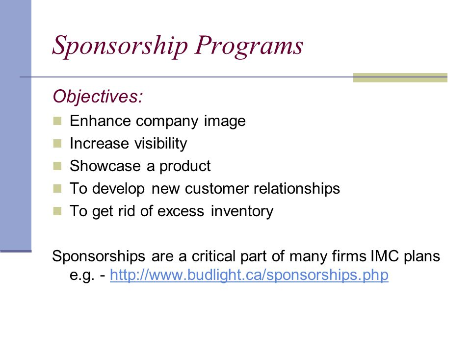 Sponsorship Programs Objectives: Enhance company image Increase visibility Showcase a product To develop new customer relationships To get rid of excess inventory Sponsorships are a critical part of many firms IMC plans e.g.